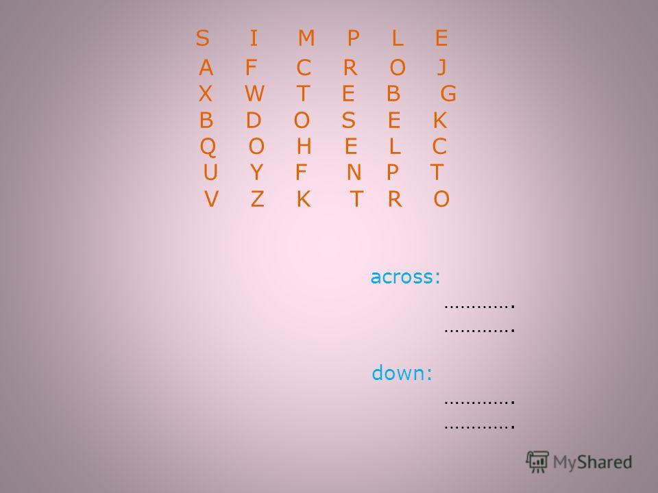S I M P L Е A F C R O J X W T E B G B D O S E K Q O H E L C U Y F N P T V Z K T R O across: …………. …………. down: …………. ………….