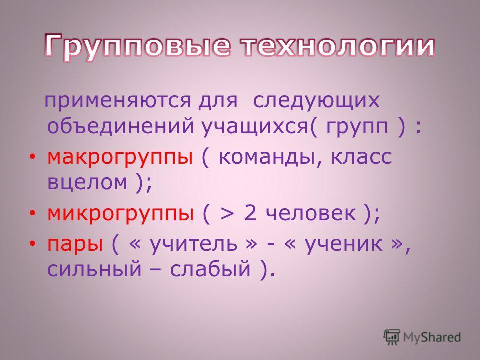 применяются для следующих объединений учащихся( групп ) : макрогруппы ( команды, класс вцелом ); микрогруппы ( > 2 человек ); пары ( « учитель » - « ученик », сильный – слабый ).
