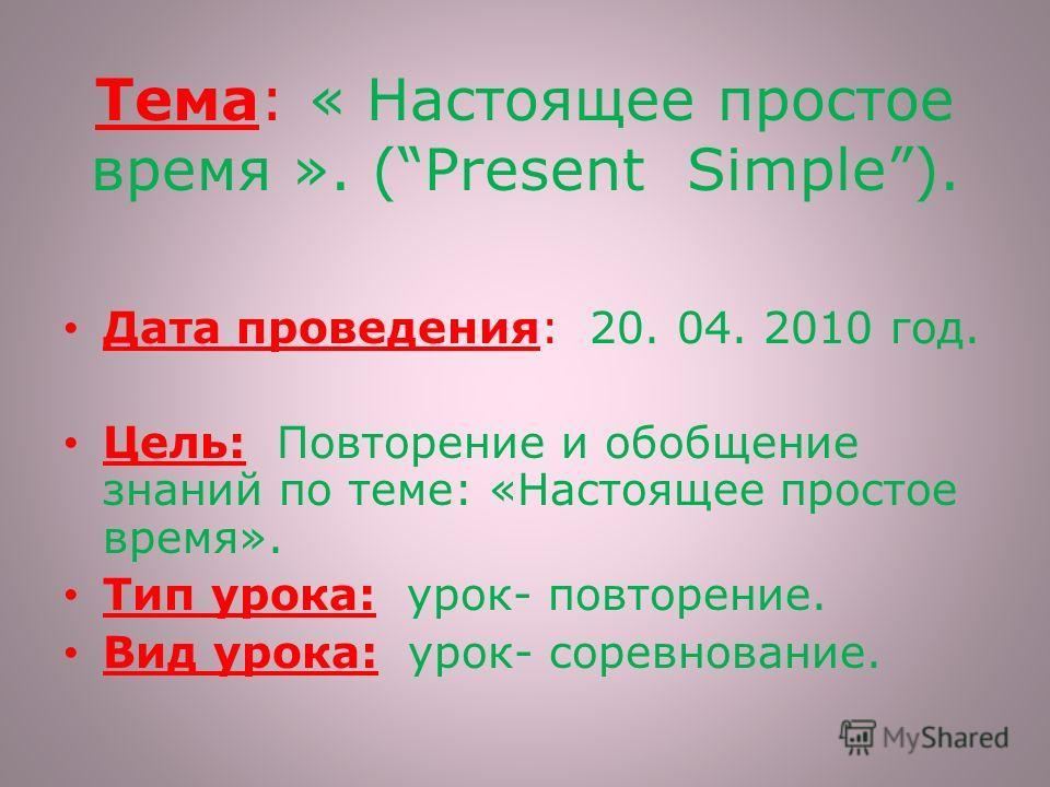 Тема: « Настоящее простое время ». (Present Simple). Дата проведения: 20. 04. 2010 год. Цель: Повторение и обобщение знаний по теме: «Настоящее простое время». Тип урока: урок- повторение. Вид урока: урок- соревнование.