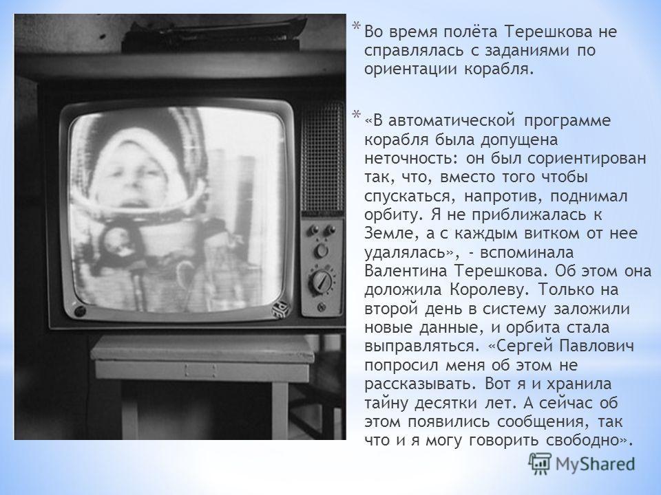 * Во время полёта Терешкова не справлялась с заданиями по ориентации корабля. * «В автоматической программе корабля была допущена неточность: он был сориентирован так, что, вместо того чтобы спускаться, напротив, поднимал орбиту. Я не приближалась к