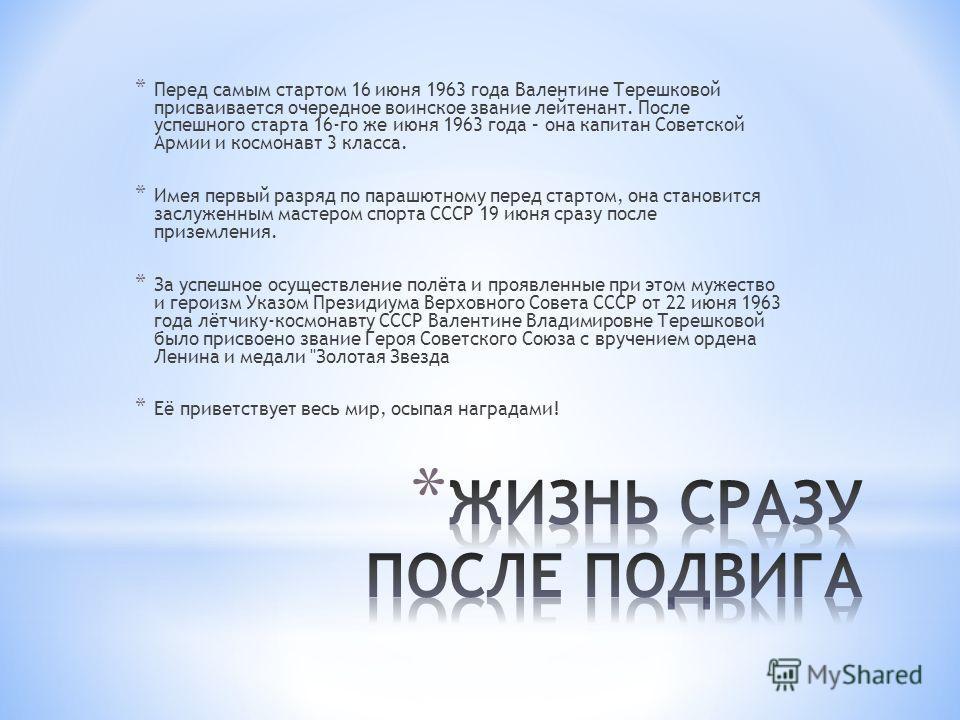 * Перед самым стартом 16 июня 1963 года Валентине Терешковой присваивается очередное воинское звание лейтенант. После успешного старта 16-го же июня 1963 года – она капитан Советской Армии и космонавт 3 класса. * Имея первый разряд по парашютному пер