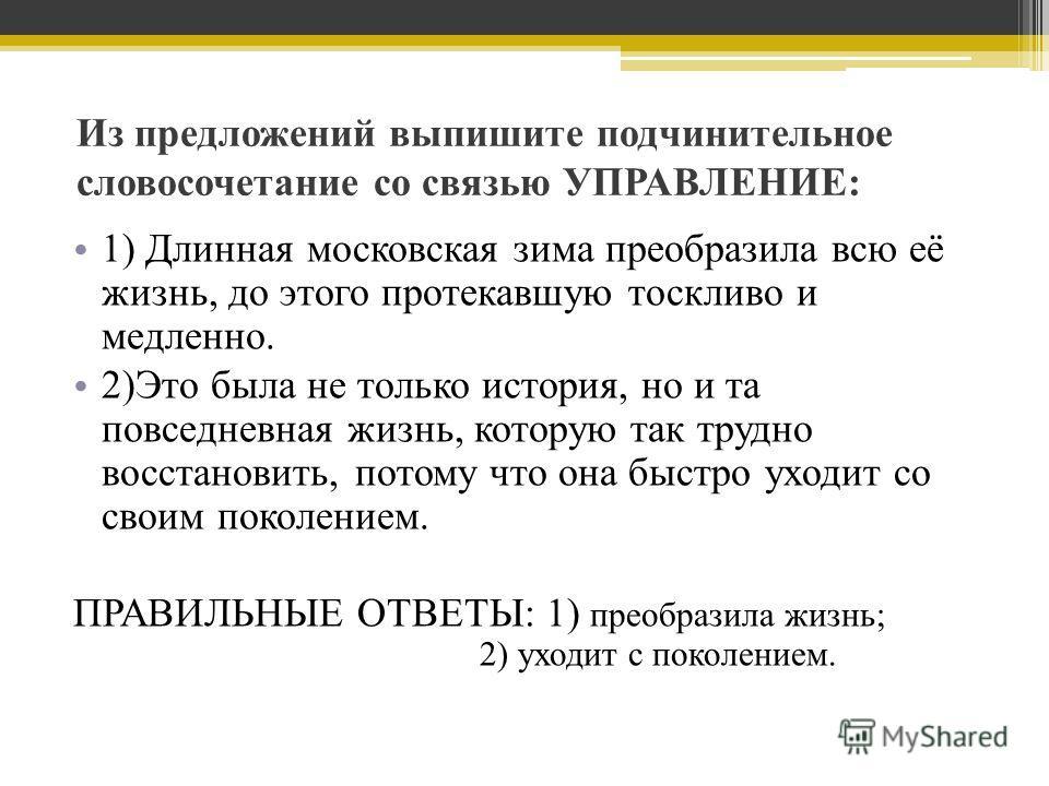 Из предложений выпишите подчинительное словосочетание со связью УПРАВЛЕНИЕ: 1) Длинная московская зима преобразила всю её жизнь, до этого протекавшую тоскливо и медленно. 2)Это была не только история, но и та повседневная жизнь, которую так трудно во