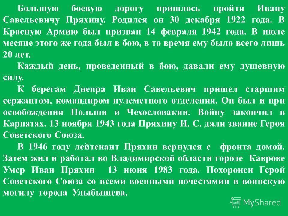 Большую боевую дорогу пришлось пройти Ивану Савельевичу Пряхину. Родился он 30 декабря 1922 года. В Красную Армию был призван 14 февраля 1942 года. В июле месяце этого же года был в бою, в то время ему было всего лишь 20 лет. Каждый день, проведенный