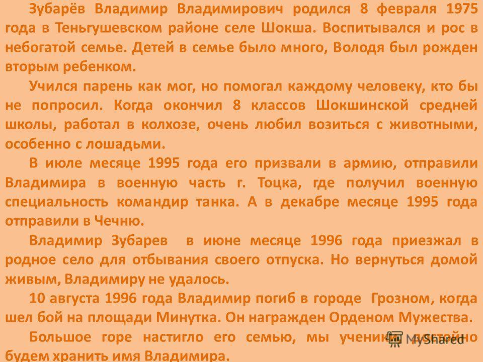 Зубарёв Владимир Владимирович родился 8 февраля 1975 года в Теньгушевском районе селе Шокша. Воспитывался и рос в небогатой семье. Детей в семье было много, Володя был рожден вторым ребенком. Учился парень как мог, но помогал каждому человеку, кто бы