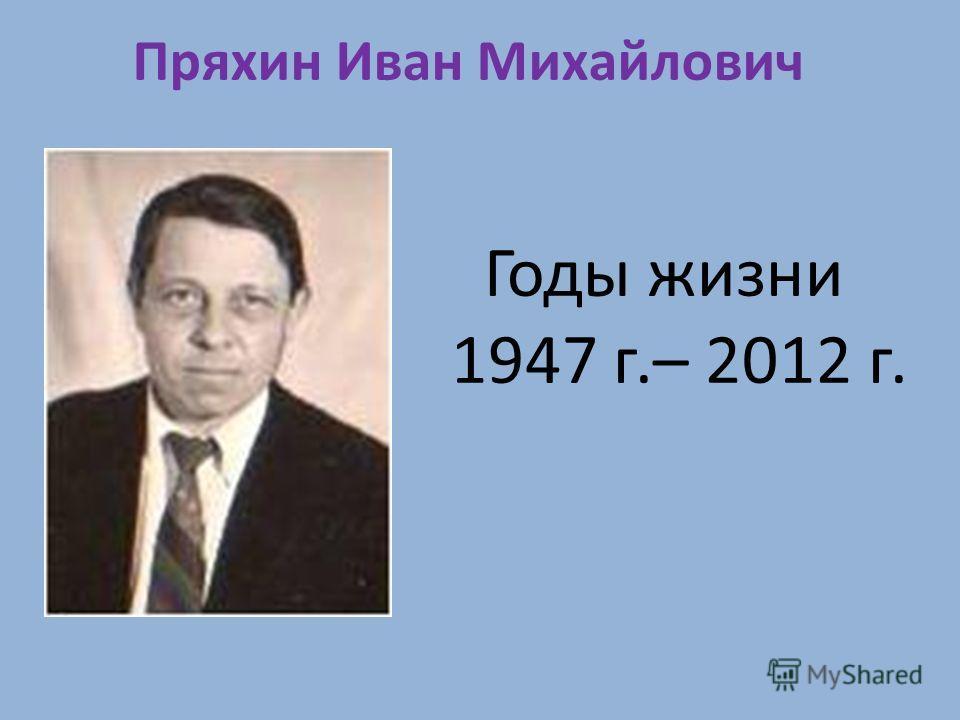 Пряхин Иван Михайлович Годы жизни 1947 г.– 2012 г.