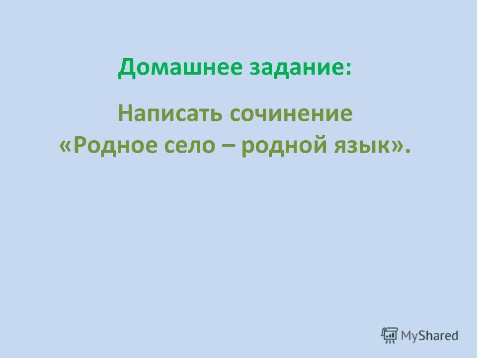 Домашнее задание: Написать сочинение «Родное село – родной язык».