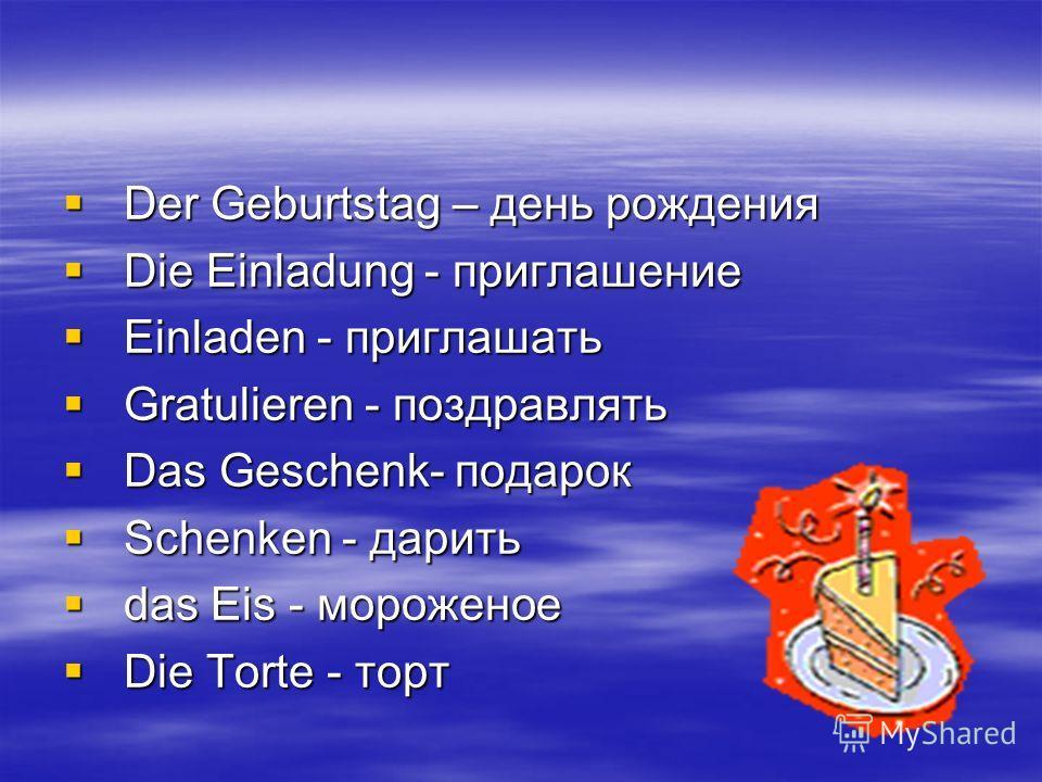 Der Geburtstag – день рождения Der Geburtstag – день рождения Die Einladung - приглашение Die Einladung - приглашение Einladen - приглашать Einladen - приглашать Gratulieren - поздравлять Gratulieren - поздравлять Das Geschenk- подарок Das Geschenk-