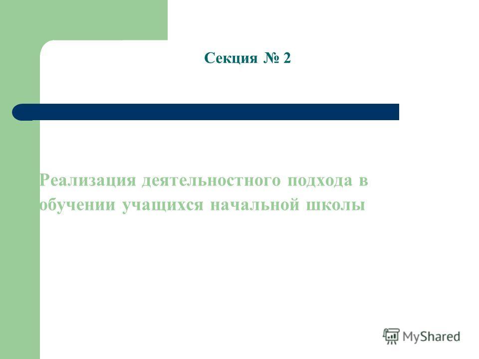 Реализация деятельностного подхода в обучении учащихся начальной школы Секция 2