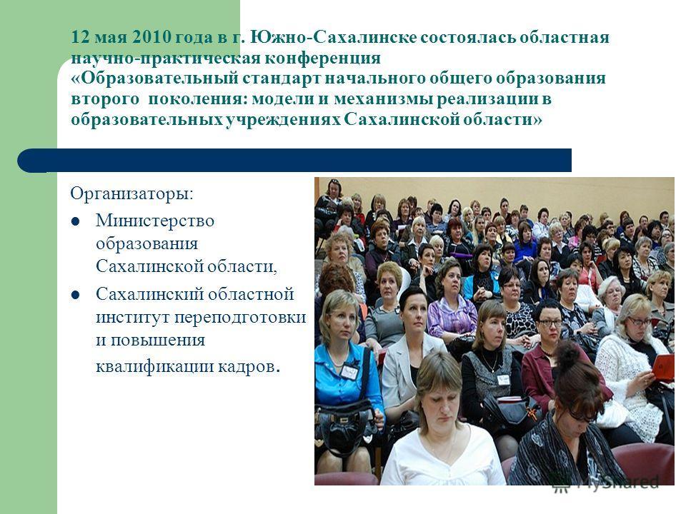 12 мая 2010 года в г. Южно-Сахалинске состоялась областная научно-практическая конференция «Образовательный стандарт начального общего образования второго поколения: модели и механизмы реализации в образовательных учреждениях Сахалинской области» Орг