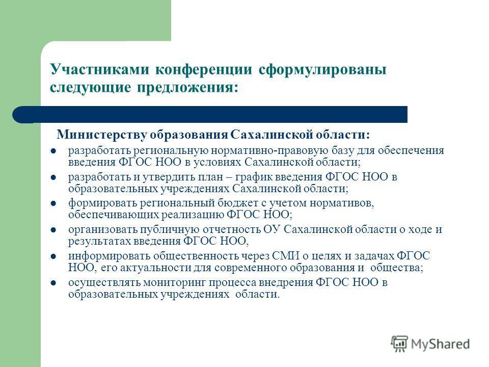 Участниками конференции сформулированы следующие предложения: Министерству образования Сахалинской области: разработать региональную нормативно-правовую базу для обеспечения введения ФГОС НОО в условиях Сахалинской области; разработать и утвердить пл