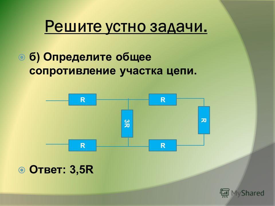 б) Определите общее сопротивление участка цепи. Ответ: 3,5R Решите устно задачи. R R R R 3R3R R