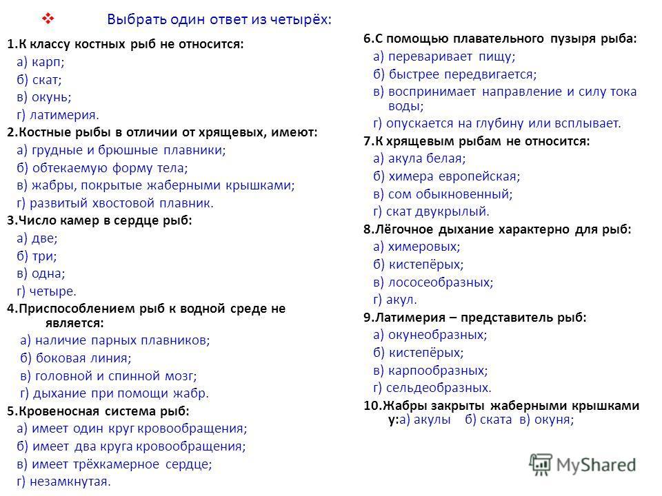 Выбрать один ответ из четырёх: 1.К классу костных рыб не относится: а) карп; б) скат; в) окунь; г) латимерия. 2.Костные рыбы в отличии от хрящевых, имеют: а) грудные и брюшные плавники; б) обтекаемую форму тела; в) жабры, покрытые жаберными крышками;