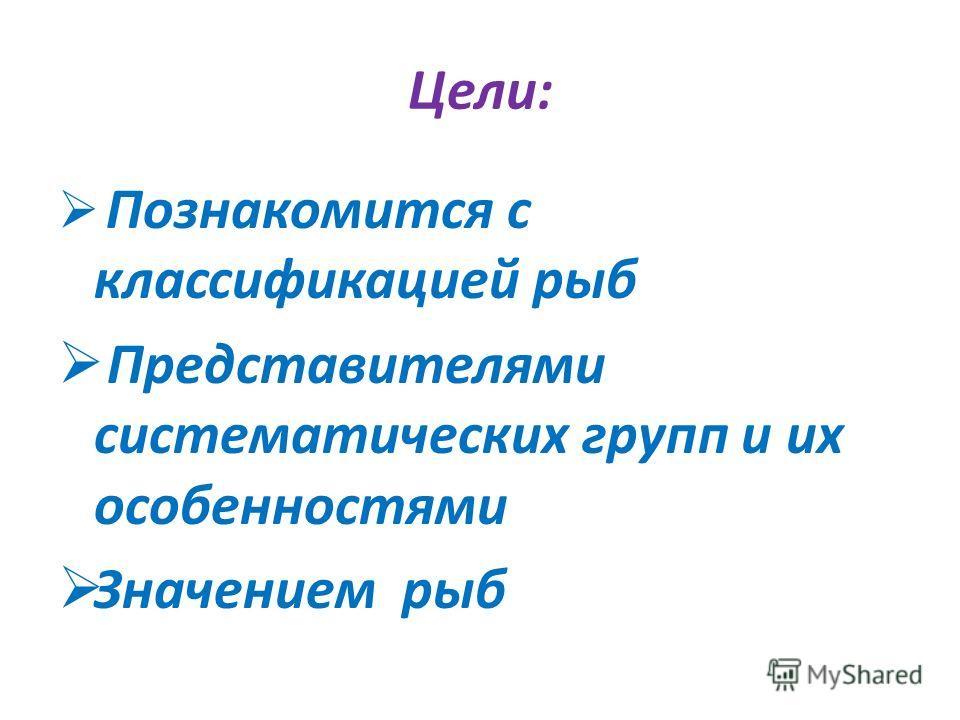 Цели: Познакомится с классификацией рыб Представителями систематических групп и их особенностями Значением рыб