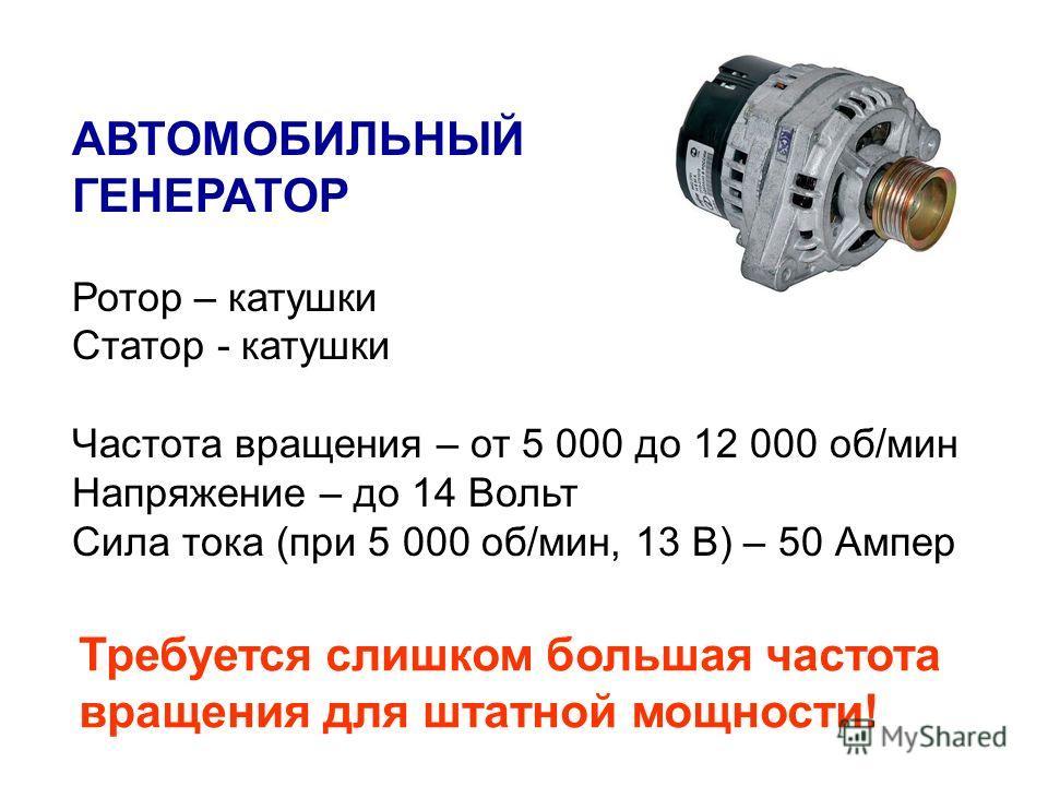 АВТОМОБИЛЬНЫЙ ГЕНЕРАТОР Ротор – катушки Статор - катушки Частота вращения – от 5 000 до 12 000 об/мин Напряжение – до 14 Вольт Сила тока (при 5 000 об/мин, 13 В) – 50 Ампер Требуется слишком большая частота вращения для штатной мощности!