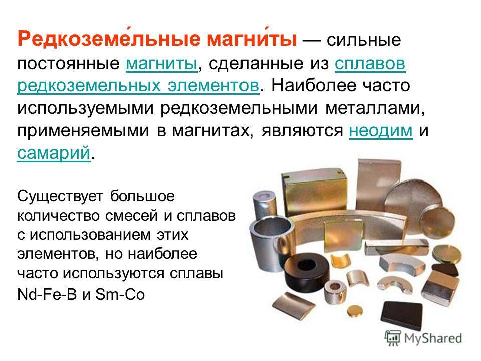 Редкоземе́льные магни́ты сильные постоянные магниты, сделанные из сплавов редкоземельных элементов. Наиболее часто используемыми редкоземельными металлами, применяемыми в магнитах, являются неодим и самарий.магнитысплавов редкоземельных элементовнеод