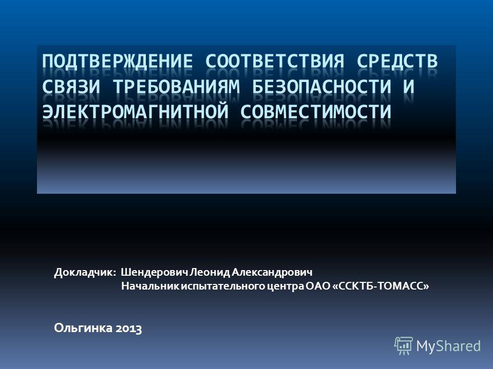 Ольгинка 2013 Докладчик: Шендерович Леонид Александрович Начальник испытательного центра ОАО «ССКТБ-ТОМАСС»