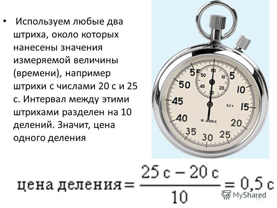 17 Используем любые два штриха, около которых нанесены значения измеряемой величины (времени), например штрихи с числами 20 с и 25 с. Интервал между этими штрихами разделен на 10 делений. Значит, цена одного деления