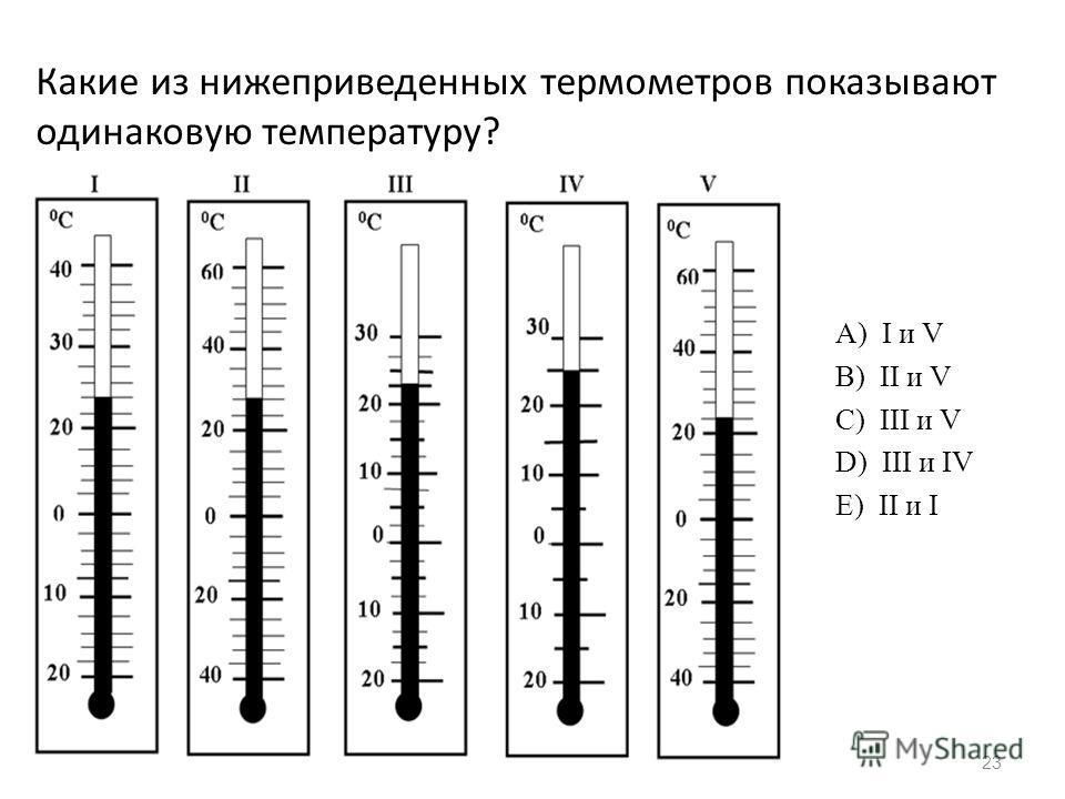 23 Какие из нижеприведенных термометров показывают одинаковую температуру? А) I и V B) II и V C) III и V D) III и IV E) II и I