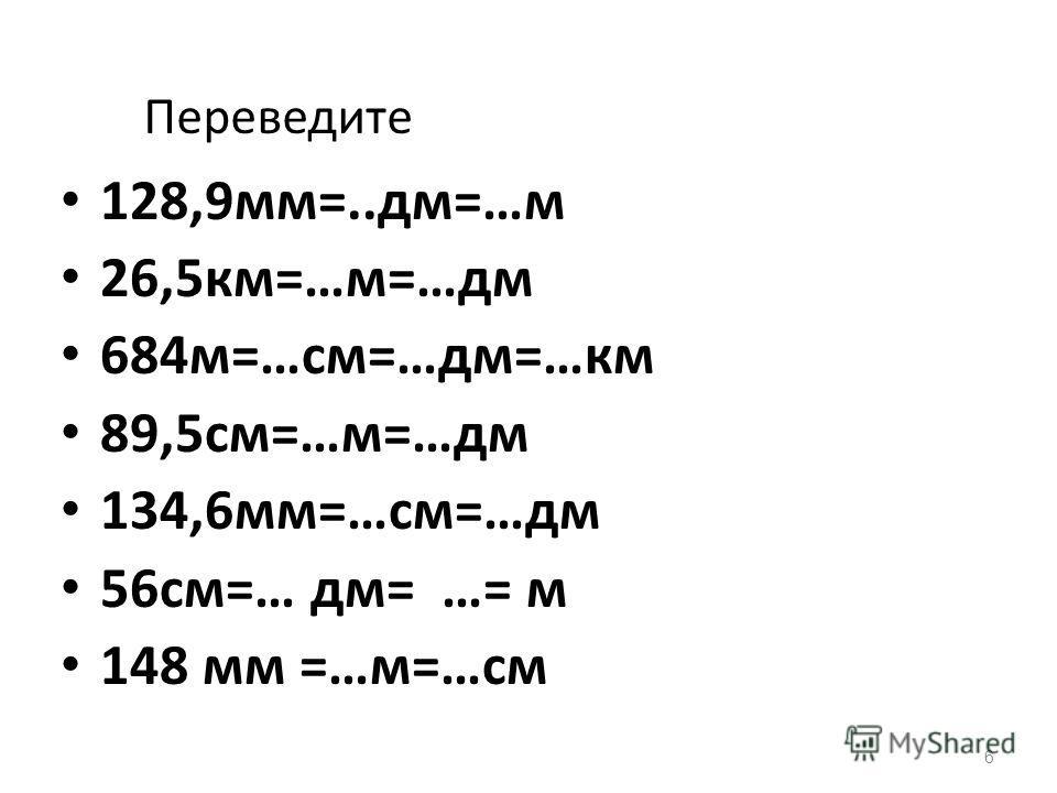 6 Переведите 128,9мм=..дм=…м 26,5км=…м=…дм 684м=…см=…дм=…км 89,5см=…м=…дм 134,6мм=…см=…дм 56см=… дм= …= м 148 мм =…м=…см