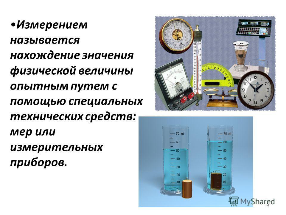 9 Измерением называется нахождение значения физической величины опытным путем с помощью специальных технических средств: мер или измерительных приборов.
