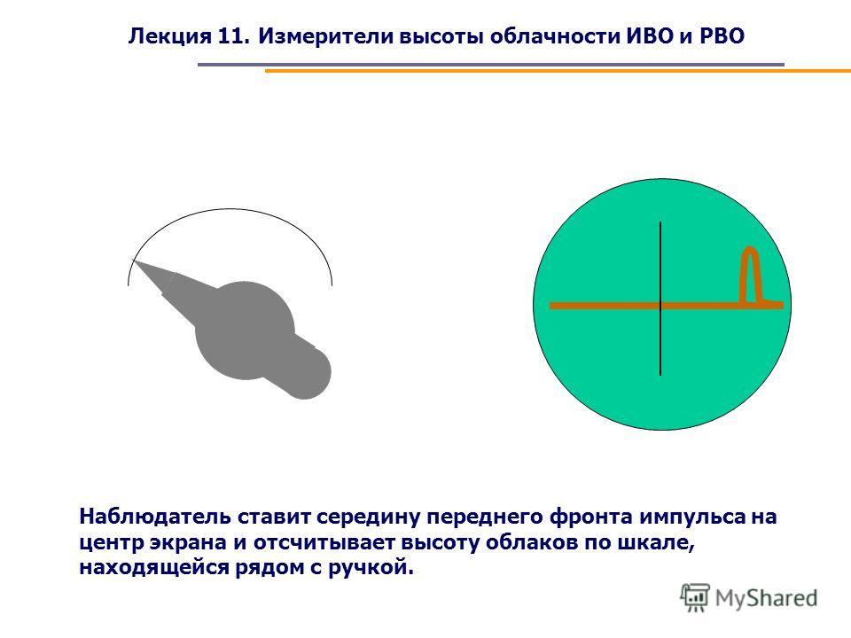 Лекция 11. Измерители высоты облачности ИВО и РВО Наблюдатель ставит середину переднего фронта импульса на центр экрана и отсчитывает высоту облаков по шкале, находящейся рядом с ручкой.