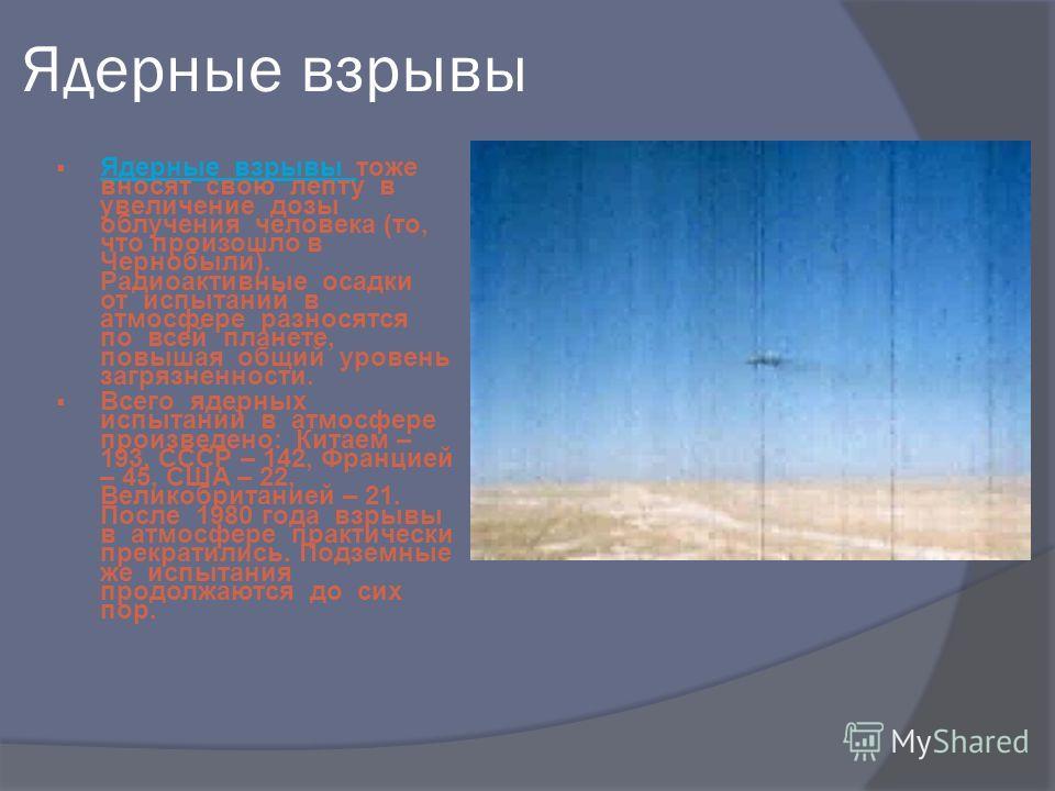 Ядерные взрывы Ядерные взрывы тоже вносят свою лепту в увеличение дозы облучения человека (то, что произошло в Чернобыли). Радиоактивные осадки от испытаний в атмосфере разносятся по всей планете, повышая общий уровень загрязненности. Ядерные взрывы