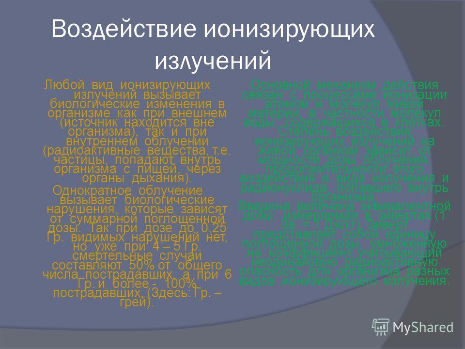 Воздействие ионизирующих излучений Любой вид ионизирующих излучений вызывает биологические изменения в организме как при внешнем (источник находится вне организма), так и при внутреннем облучении (радиоактивные вещества, т.е. частицы, попадают внутрь
