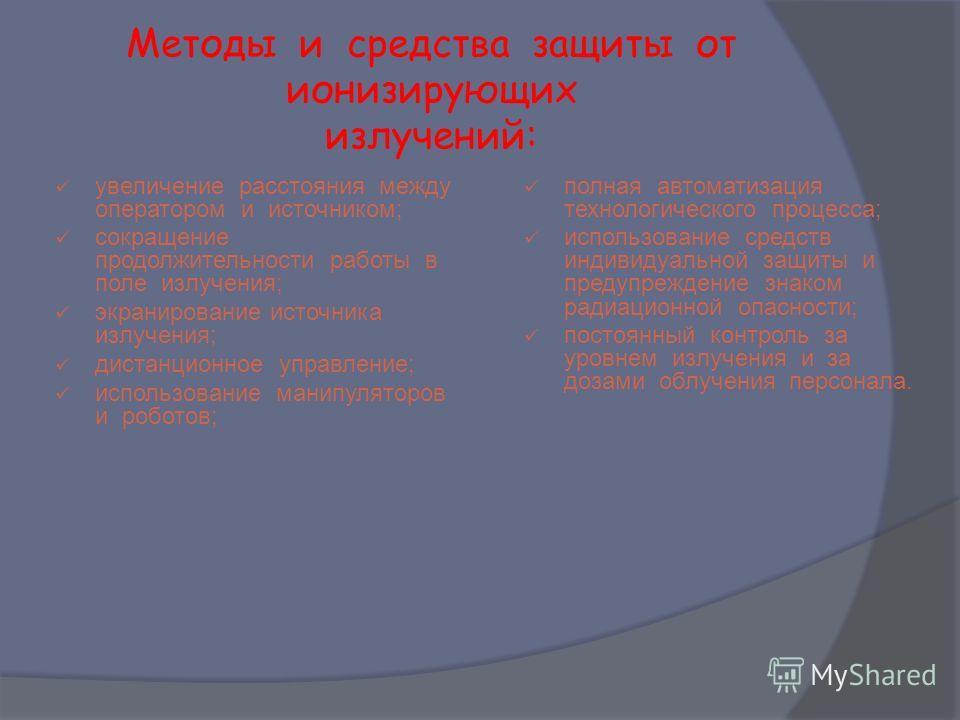 Методы и средства защиты от ионизирующих излучений: увеличение расстояния между оператором и источником; сокращение продолжительности работы в поле излучения; экранирование источника излучения; дистанционное управление; использование манипуляторов и