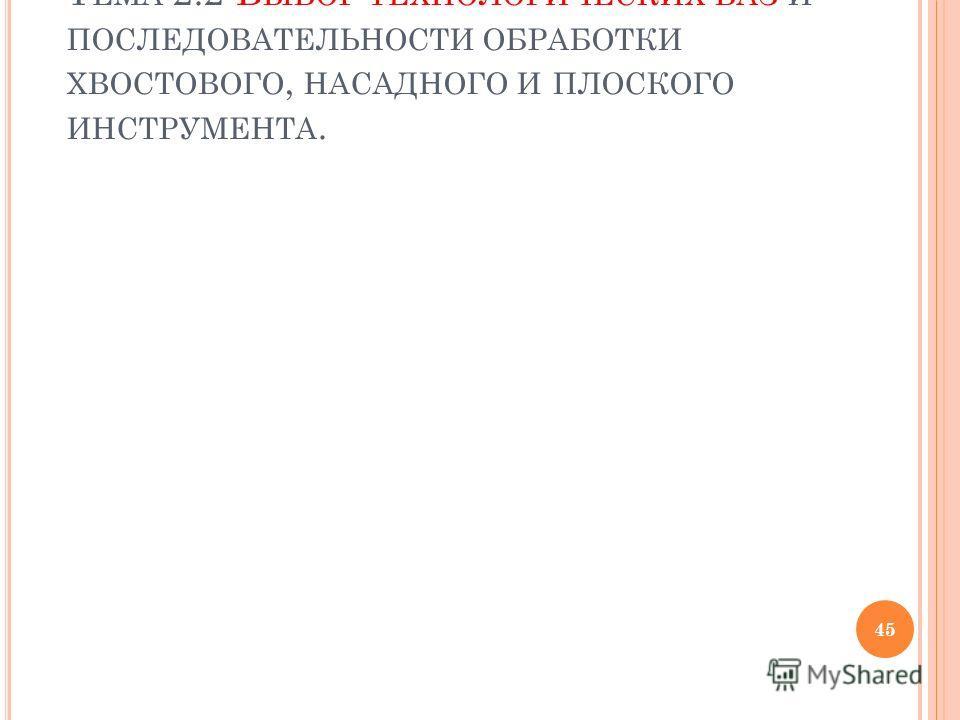 Т ЕМА 2.2 В ЫБОР ТЕХНОЛОГИЧЕСКИХ БАЗ И ПОСЛЕДОВАТЕЛЬНОСТИ ОБРАБОТКИ ХВОСТОВОГО, НАСАДНОГО И ПЛОСКОГО ИНСТРУМЕНТА. 45