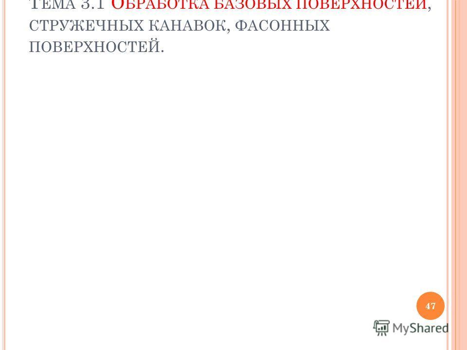 Т ЕМА 3.1 О БРАБОТКА БАЗОВЫХ ПОВЕРХНОСТЕЙ, СТРУЖЕЧНЫХ КАНАВОК, ФАСОННЫХ ПОВЕРХНОСТЕЙ. 47