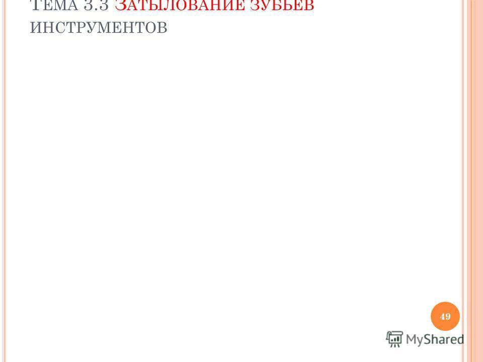 Т ЕМА 3.3 З АТЫЛОВАНИЕ ЗУБЬЕВ ИНСТРУМЕНТОВ 49