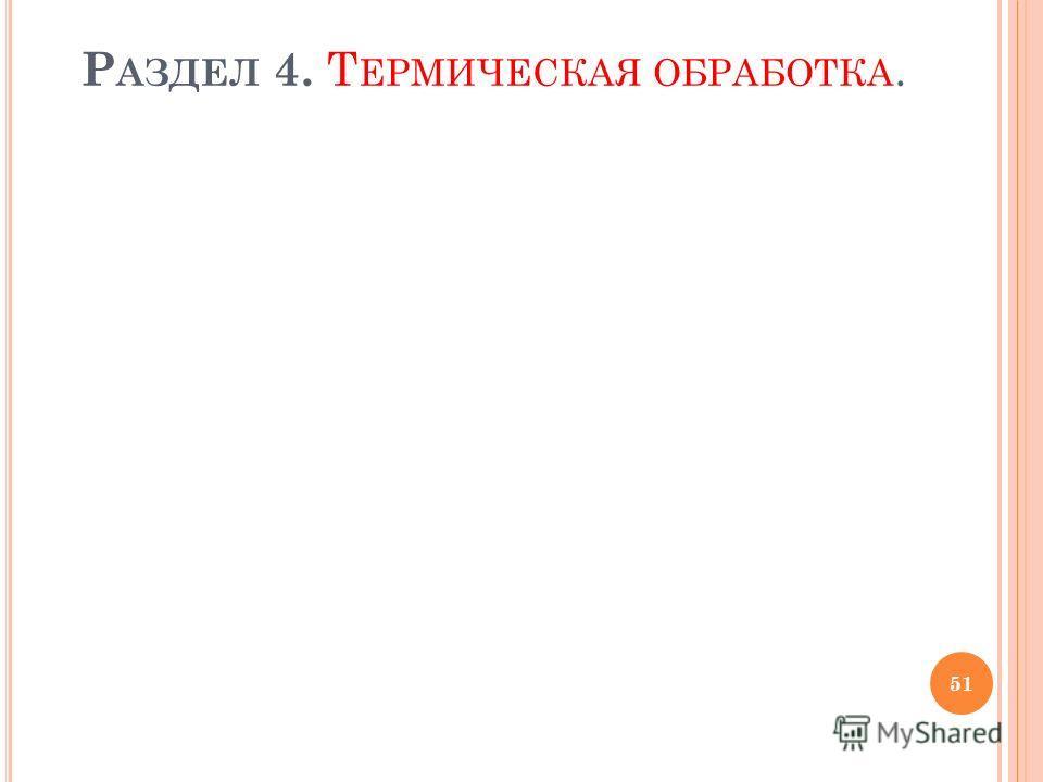 Р АЗДЕЛ 4. Т ЕРМИЧЕСКАЯ ОБРАБОТКА. 51