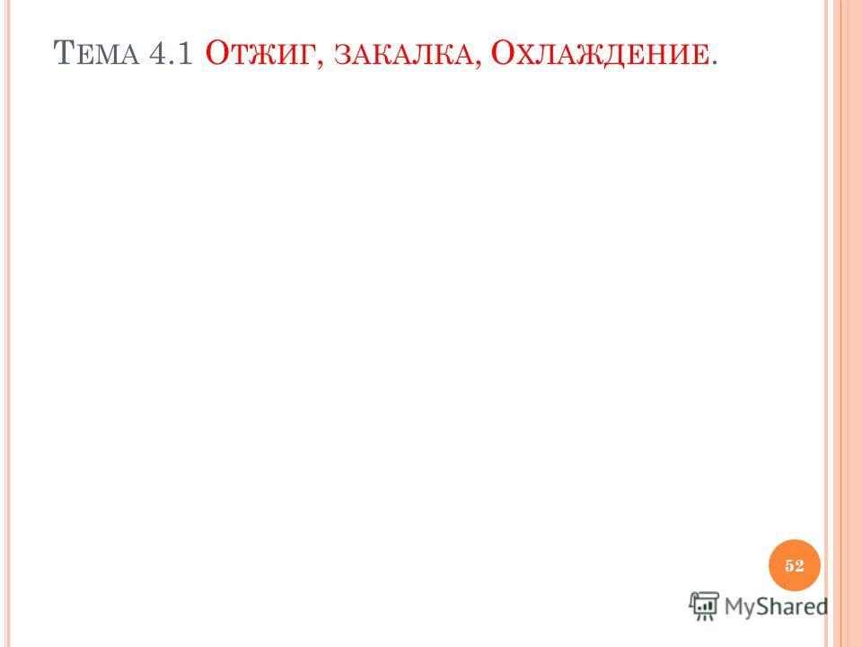 Т ЕМА 4.1 О ТЖИГ, ЗАКАЛКА, О ХЛАЖДЕНИЕ. 52