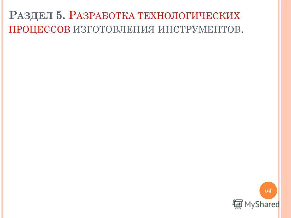 Р АЗДЕЛ 5. Р АЗРАБОТКА ТЕХНОЛОГИЧЕСКИХ ПРОЦЕССОВ ИЗГОТОВЛЕНИЯ ИНСТРУМЕНТОВ. 54