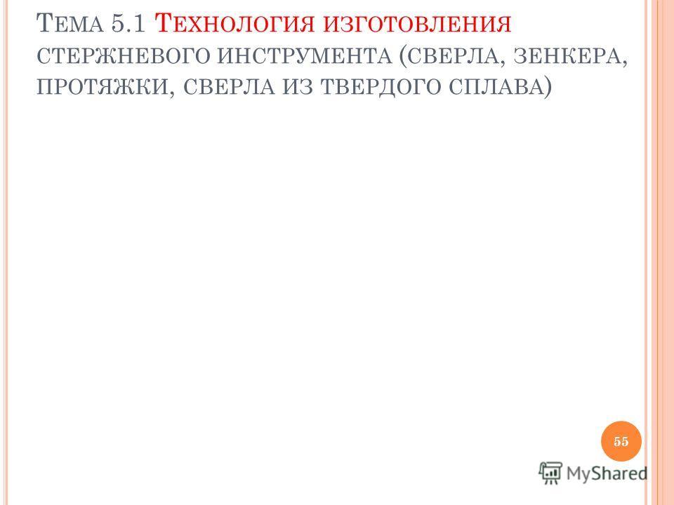 Т ЕМА 5.1 Т ЕХНОЛОГИЯ ИЗГОТОВЛЕНИЯ СТЕРЖНЕВОГО ИНСТРУМЕНТА ( СВЕРЛА, ЗЕНКЕРА, ПРОТЯЖКИ, СВЕРЛА ИЗ ТВЕРДОГО СПЛАВА ) 55