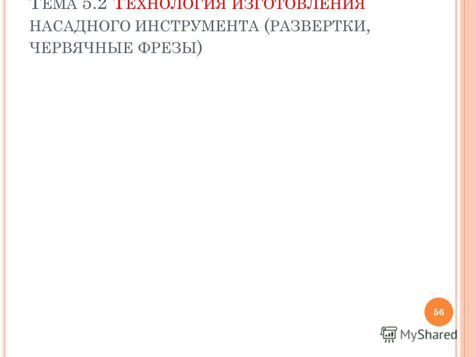 Т ЕМА 5.2 Т ЕХНОЛОГИЯ ИЗГОТОВЛЕНИЯ НАСАДНОГО ИНСТРУМЕНТА ( РАЗВЕРТКИ, ЧЕРВЯЧНЫЕ ФРЕЗЫ ) 56