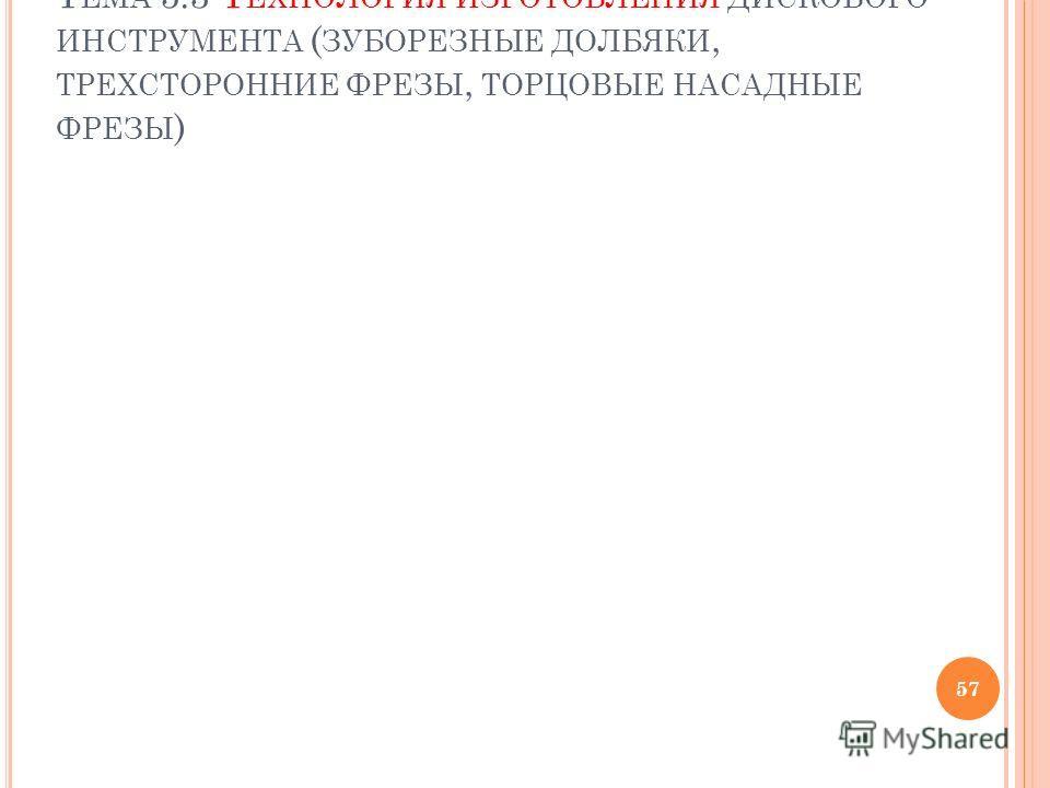 Т ЕМА 5.3 Т ЕХНОЛОГИЯ ИЗГОТОВЛЕНИЯ ДИСКОВОГО ИНСТРУМЕНТА ( ЗУБОРЕЗНЫЕ ДОЛБЯКИ, ТРЕХСТОРОННИЕ ФРЕЗЫ, ТОРЦОВЫЕ НАСАДНЫЕ ФРЕЗЫ ) 57