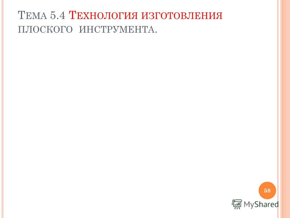 Т ЕМА 5.4 Т ЕХНОЛОГИЯ ИЗГОТОВЛЕНИЯ ПЛОСКОГО ИНСТРУМЕНТА. 58