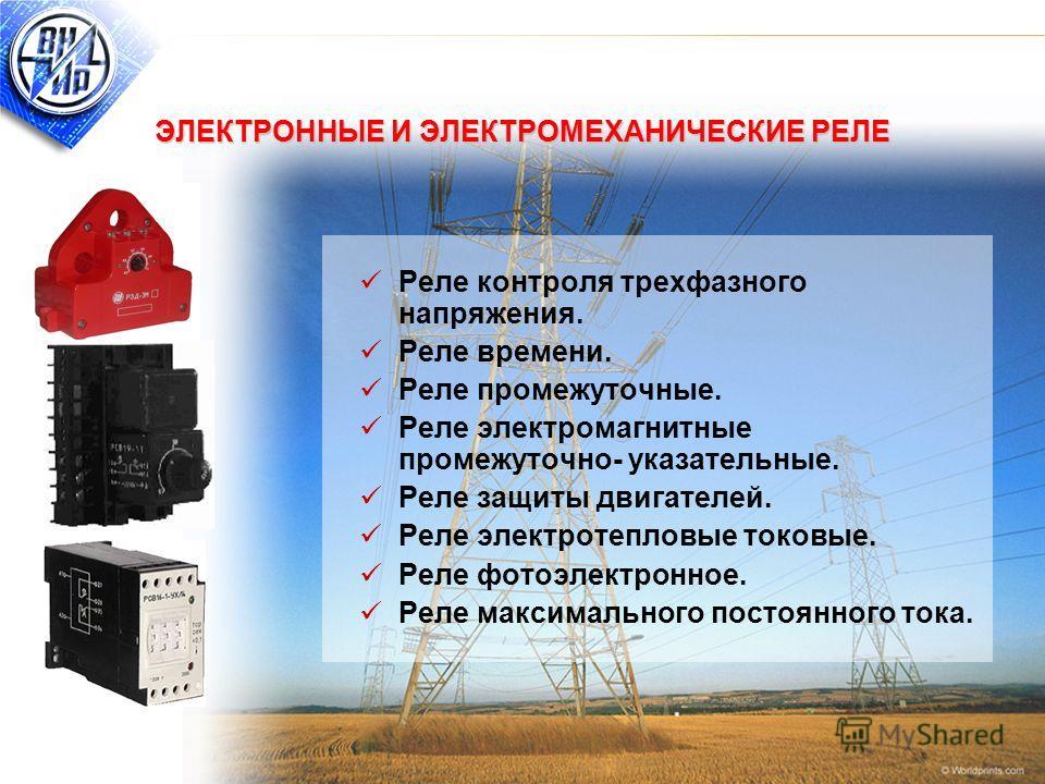 7 ЭЛЕКТРОННЫЕ И ЭЛЕКТРОМЕХАНИЧЕСКИЕ РЕЛЕ Реле контроля трехфазного напряжения. Реле времени. Реле промежуточные. Реле электромагнитные промежуточно- указательные. Реле защиты двигателей. Реле электротепловые токовые. Реле фотоэлектронное. Реле максим