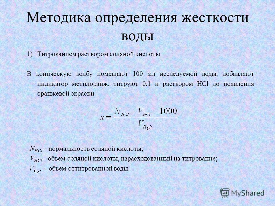 Методика определения жесткости воды 1)Tитрованием раствором соляной кислоты В коническую колбу помещают 100 мл исследуемой воды, добавляют индикатор метилоранж, титруют 0,1 н раствором HCl до появления оранжевой окраски. N HCl – нормальность соляной