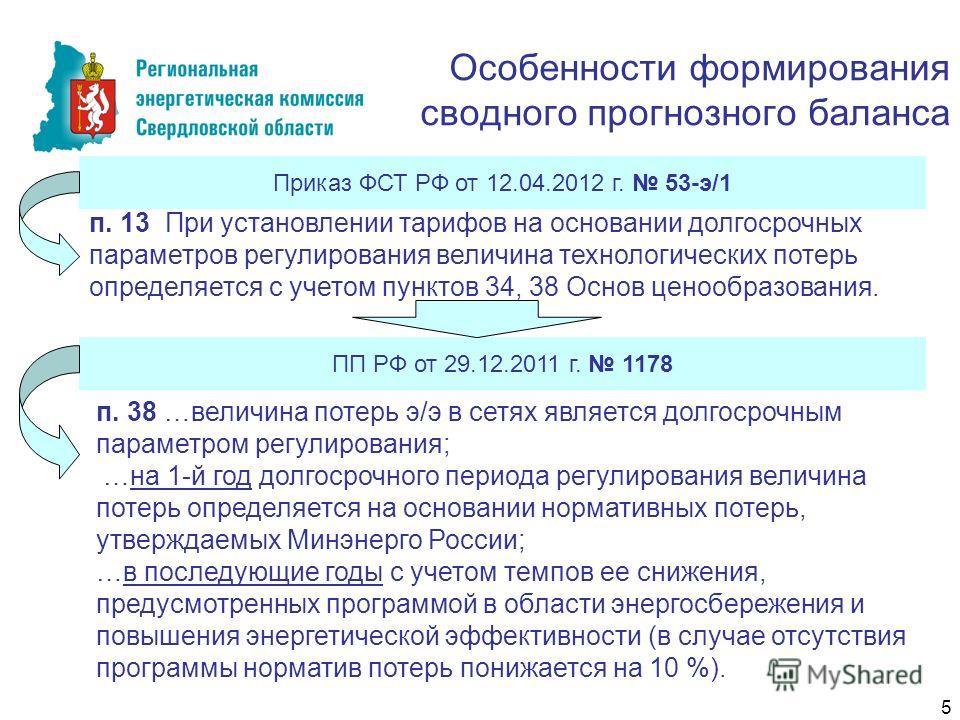 Особенности формирования сводного прогнозного баланса Приказ ФСТ РФ от 12.04.2012 г. 53-э/1 п. 13 При установлении тарифов на основании долгосрочных параметров регулирования величина технологических потерь определяется с учетом пунктов 34, 38 Основ ц