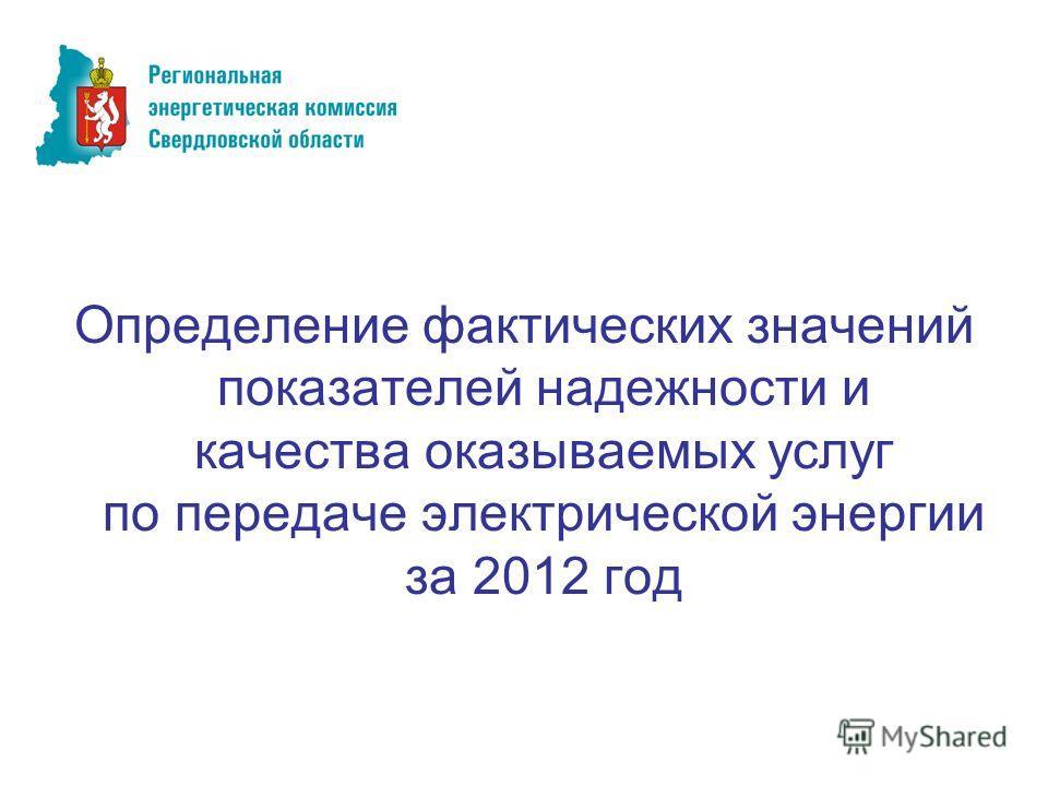 Определение фактических значений показателей надежности и качества оказываемых услуг по передаче электрической энергии за 2012 год