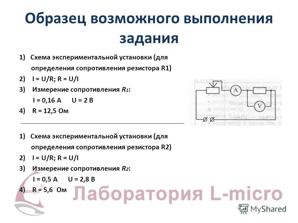 Образец возможного выполнения задания 1) Схема экспериментальной установки (для определения сопротивления резистора R1) 2) I = U/R; R = U/I 3) Измерение сопротивления R 1 : I = 0,16 А U = 2 В 4) R = 12,5 Ом 1) Схема экспериментальной установки (для о