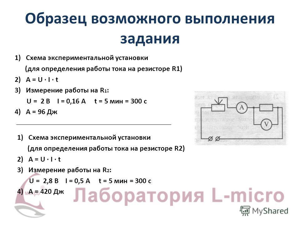 Образец возможного выполнения задания 1) Схема экспериментальной установки (для определения работы тока на резисторе R1) 2) A = U · I · t 3) Измерение работы на R 1 : U = 2 В I = 0,16 А t = 5 мин = 300 с 4) A = 96 Дж 1) Схема экспериментальной устано