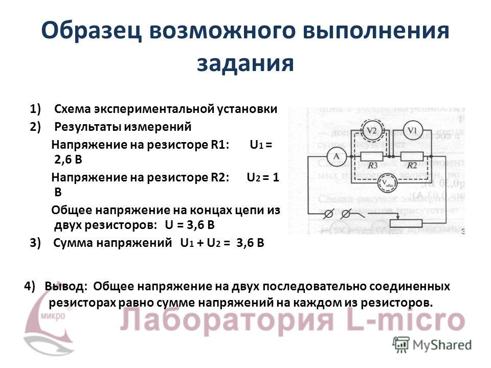 Образец возможного выполнения задания 1)Схема экспериментальной установки 2)Результаты измерений Напряжение на резисторе R1: U 1 = 2,6 В Напряжение на резисторе R2: U 2 = 1 В Общее напряжение на концах цепи из двух резисторов: U = 3,6 В 3) Сумма напр