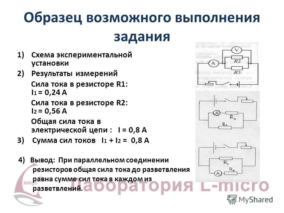 Образец возможного выполнения задания 1)Схема экспериментальной установки 2)Результаты измерений Сила тока в резисторе R1: I 1 = 0,24 А Сила тока в резисторе R2: I 2 = 0,56 А Общая сила тока в электрической цепи : I = 0,8 А 3) Сумма сил токов I 1 + I