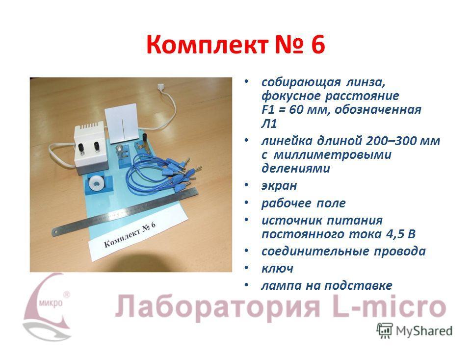 Комплект 6 собирающая линза, фокусное расстояние F1 = 60 мм, обозначенная Л1 линейка длиной 200–300 мм с миллиметровыми делениями экран рабочее поле источник питания постоянного тока 4,5 В соединительные провода ключ лампа на подставке