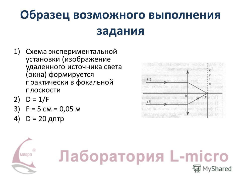 Образец возможного выполнения задания 1)Схема экспериментальной установки (изображение удаленного источника света (окна) формируется практически в фокальной плоскости 2)D = 1/F 3)F = 5 см = 0,05 м 4)D = 20 дптр