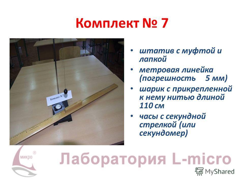 Комплект 7 штатив с муфтой и лапкой метровая линейка (погрешность 5 мм) шарик с прикрепленной к нему нитью длиной 110 см часы с секундной стрелкой (или секундомер)
