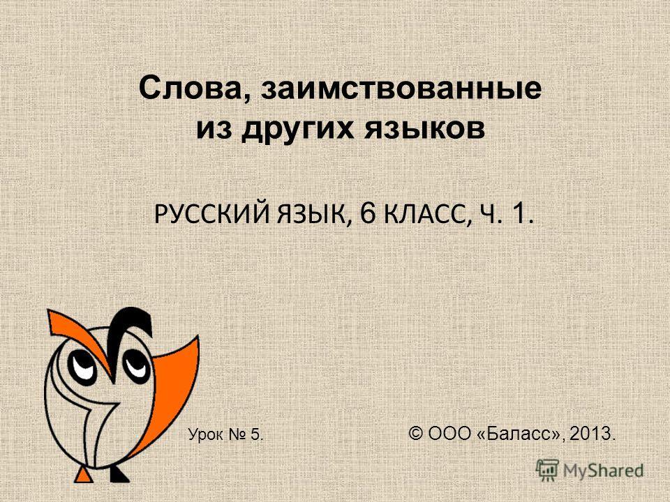 Слова, заимствованные из других языков РУССКИЙ ЯЗЫК, 6 КЛАСС, Ч. 1. Урок 5. © ООО «Баласс», 2013.